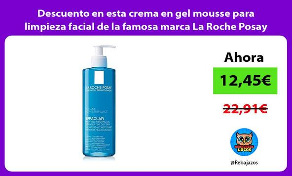 Descuento en esta crema en gel mousse para limpieza facial de la famosa marca La Roche Posay