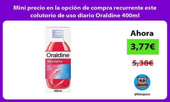 Mini precio en la opción de compra recurrente este colutorio de uso diario Oraldine 400ml