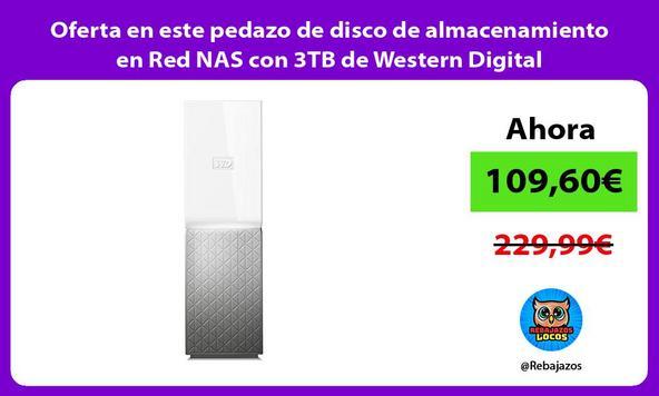 Oferta en este pedazo de disco de almacenamiento en Red NAS con 3TB de Western Digital