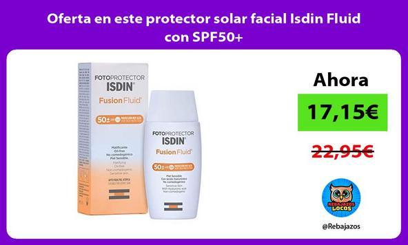 Oferta en este protector solar facial Isdin Fluid con SPF50+