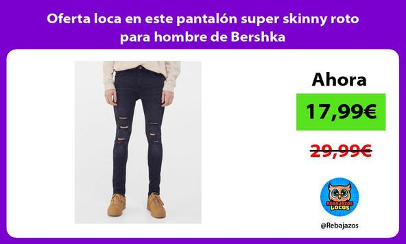 Oferta loca en este pantalón super skinny roto para hombre de Bershka