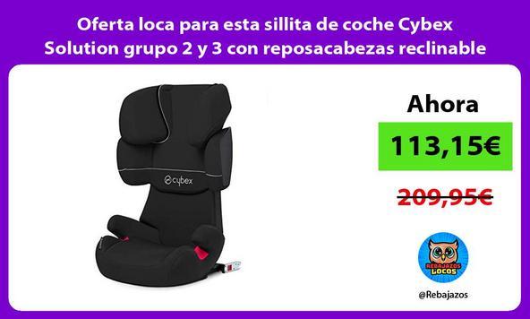 Oferta loca para esta sillita de coche Cybex Solution grupo 2 y 3 con reposacabezas reclinable