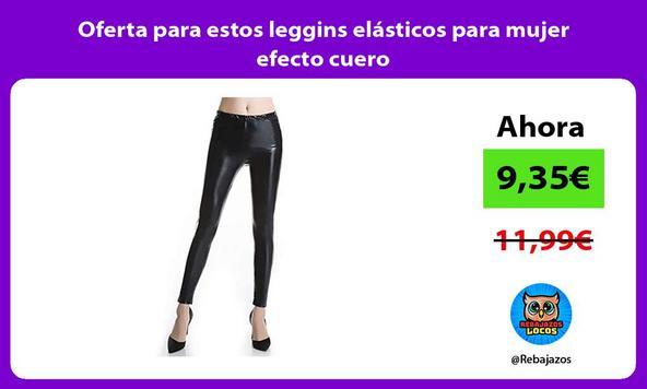 Oferta para estos leggins elásticos para mujer efecto cuero