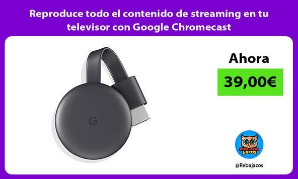 Reproduce todo el contenido de streaming en tu televisor con Google Chromecast