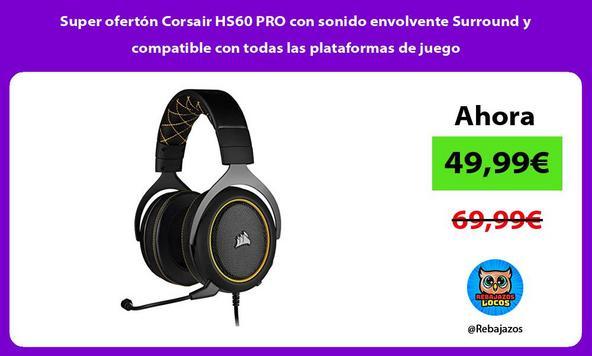 Super ofertón Corsair HS60 PRO con sonido envolvente Surround y compatible con todas las plataformas de juego