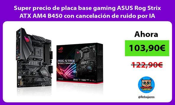 Super precio de placa base gaming ASUS Rog Strix ATX AM4 B450 con cancelación de ruido por IA