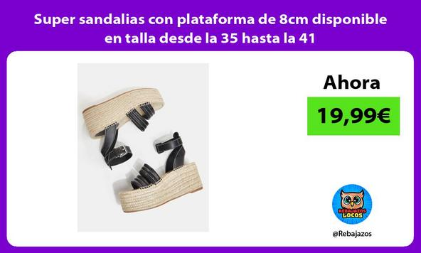 Super sandalias con plataforma de 8cm disponible en talla desde la 35 hasta la 41