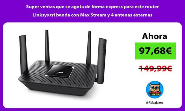 Super ventas que se agota de forma express para este router Linksys tri banda con Max Stream y 4 antenas externas