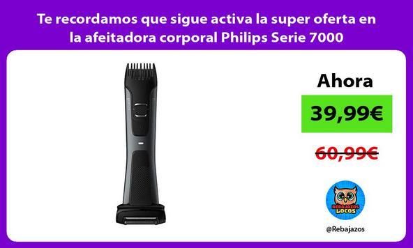 Te recordamos que sigue activa la super oferta en la afeitadora corporal Philips Serie 7000