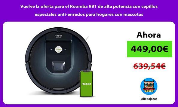 Vuelve la oferta para el Roomba 981 de alta potencia con cepillos especiales anti-enredos para hogares con mascotas/