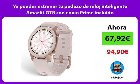 Ya puedes estrenar tu pedazo de reloj inteligente Amazfit GTR con envío Prime incluido