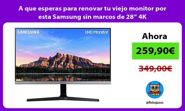 "A que esperas para renovar tu viejo monitor por esta Samsung sin marcos de 28"" 4K"