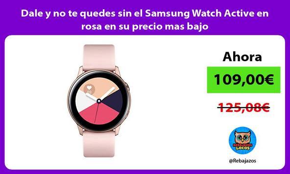 Dale y no te quedes sin el Samsung Watch Active en rosa en su precio mas bajo