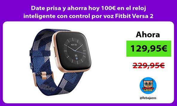 Date prisa y ahorra hoy 100€ en el reloj inteligente con control por voz Fitbit Versa 2