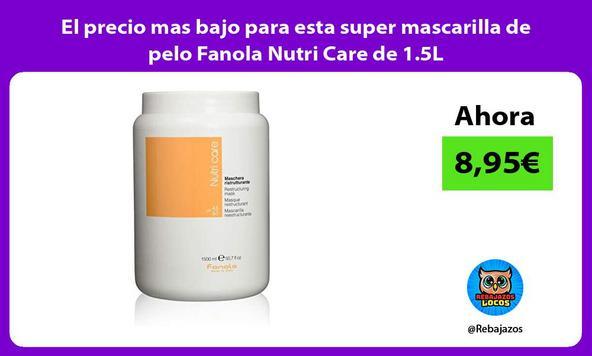 El precio mas bajo para esta super mascarilla de pelo Fanola Nutri Care de 1.5L