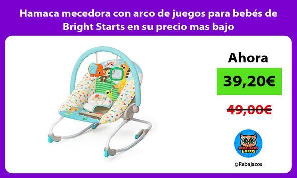 Hamaca mecedora con arco de juegos para bebés de Bright Starts en su precio mas bajo