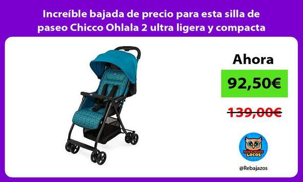 Increíble bajada de precio para esta silla de paseo Chicco Ohlala 2 ultra ligera y compacta