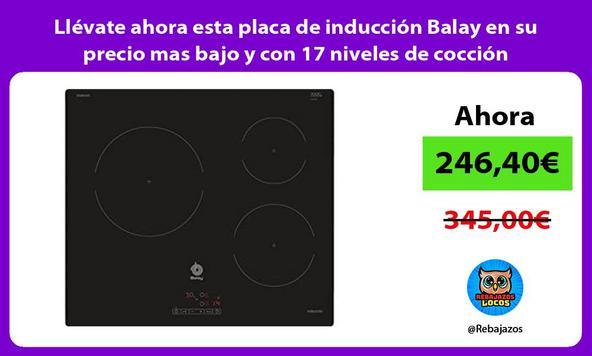 Llévate ahora esta placa de inducción Balay en su precio mas bajo y con 17 niveles de cocción