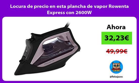 Locura de precio en esta plancha de vapor Rowenta Express con 2600W