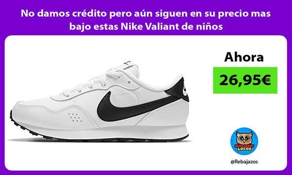No damos crédito pero aún siguen en su precio mas bajo estas Nike Valiant de niños