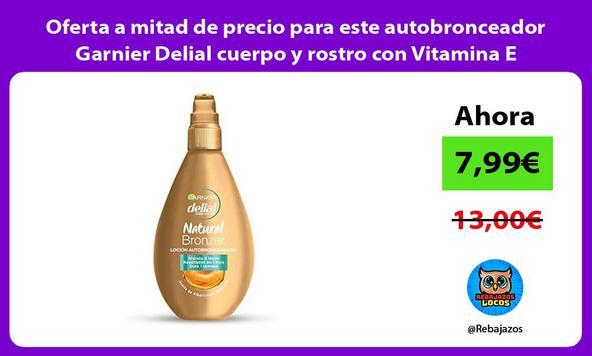 Oferta a mitad de precio para este autobronceador Garnier Delial cuerpo y rostro con Vitamina E