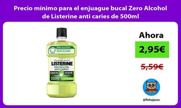 Precio mínimo para el enjuague bucal Zero Alcohol de Listerine anti caries de 500ml