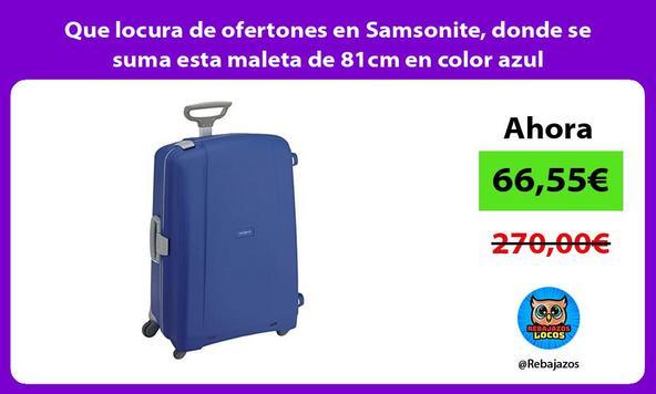 Que locura de ofertones en Samsonite, donde se suma esta maleta de 81cm en color azul