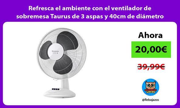 Refresca el ambiente con el ventilador de sobremesa Taurus de 3 aspas y 40cm de diámetro