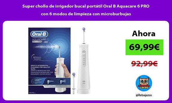 Super chollo de irrigador bucal portátil Oral B Aquacare 6 PRO con 6 modos de limpieza con microburbujas