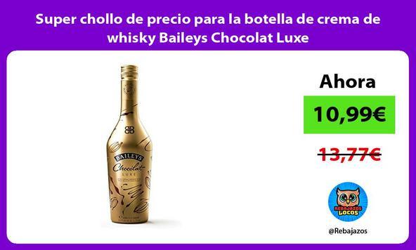 Super chollo de precio para la botella de crema de whisky Baileys Chocolat Luxe