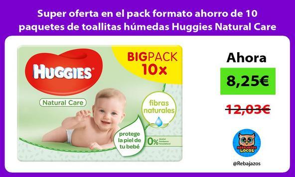 Super oferta en el pack formato ahorro de 10 paquetes de toallitas húmedas Huggies Natural Care