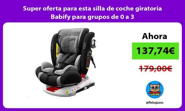 Super oferta para esta silla de coche giratoria Babify para grupos de 0 a 3