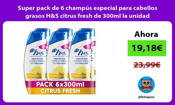 Super pack de 6 champús especial para cabellos grasos H&S citrus fresh de 300ml la unidad