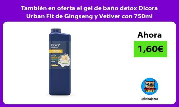 También en oferta el gel de baño detox Dicora Urban Fit de Gingseng y Vetiver con 750ml