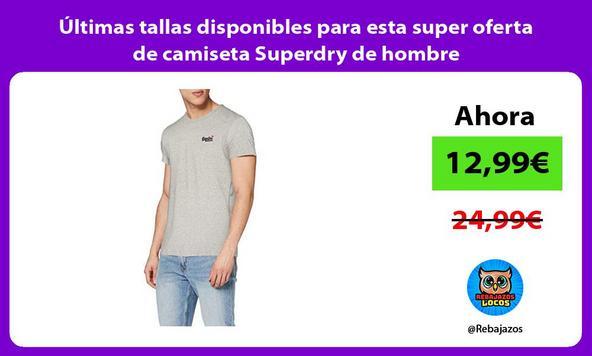 Últimas tallas disponibles para esta super oferta de camiseta Superdry de hombre