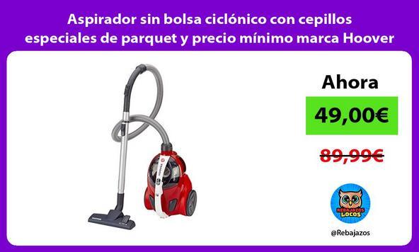 Aspirador sin bolsa ciclónico con cepillos especiales de parquet y precio mínimo marca Hoover
