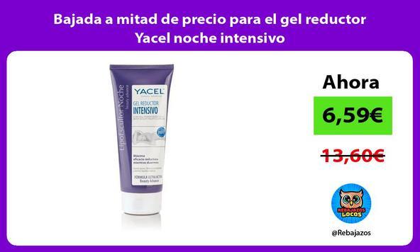 Bajada a mitad de precio para el gel reductor Yacel noche intensivo