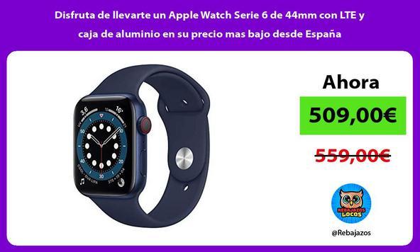 Disfruta de llevarte un Apple Watch Serie 6 de 44mm con LTE y caja de aluminio en su precio mas bajo desde España