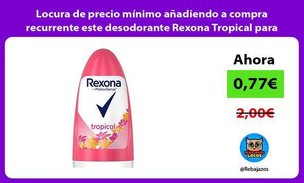 Locura de precio mínimo añadiendo a compra recurrente este desodorante Rexona Tropical para mujer