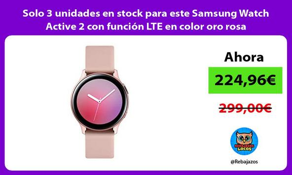 Solo 3 unidades en stock para este Samsung Watch Active 2 con función LTE en color oro rosa