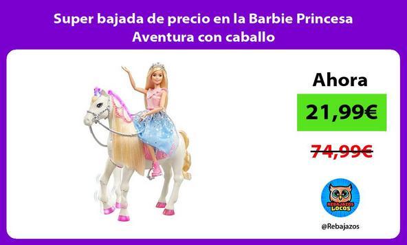 Super bajada de precio en la Barbie Princesa Aventura con caballo