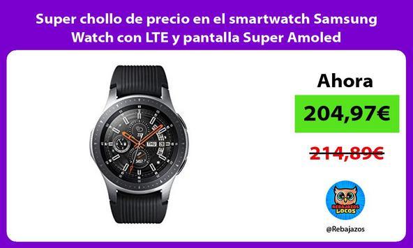 Super chollo de precio en el smartwatch Samsung Watch con LTE y pantalla Super Amoled