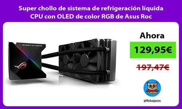 Super chollo de sistema de refrigeración líquida CPU con OLED de color RGB de Asus Roc