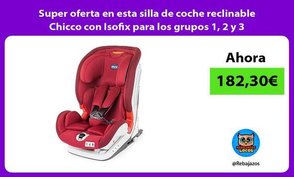 Super oferta en esta silla de coche reclinable Chicco con Isofix para los grupos 1, 2 y 3