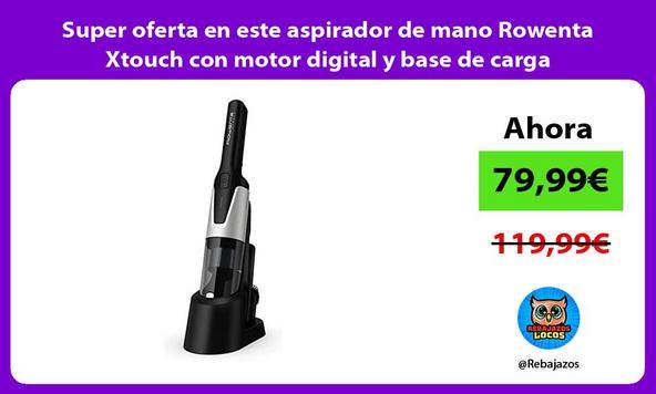 Super oferta en este aspirador de mano Rowenta Xtouch con motor digital y base de carga