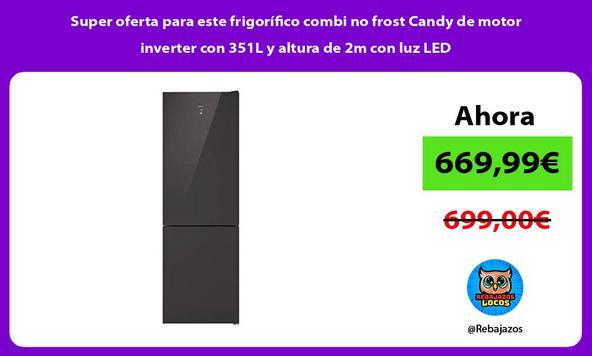 Super oferta para este frigorífico combi no frost Candy de motor inverter con 351L y altura de 2m con luz LED
