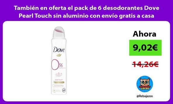 También en oferta el pack de 6 desodorantes Dove Pearl Touch sin aluminio con envío gratis a casa