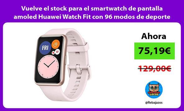 Vuelve el stock para el smartwatch de pantalla amoled Huawei Watch Fit con 96 modos de deporte