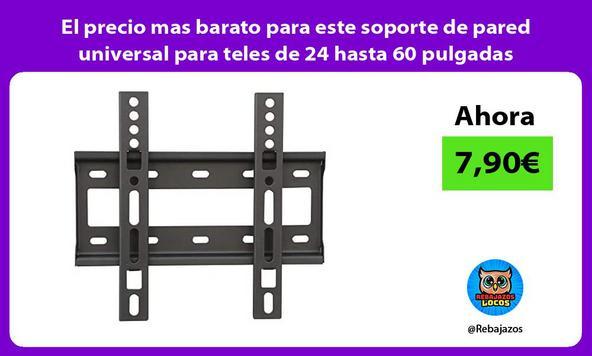 El precio mas barato para este soporte de pared universal para teles de 24 hasta 60 pulgadas
