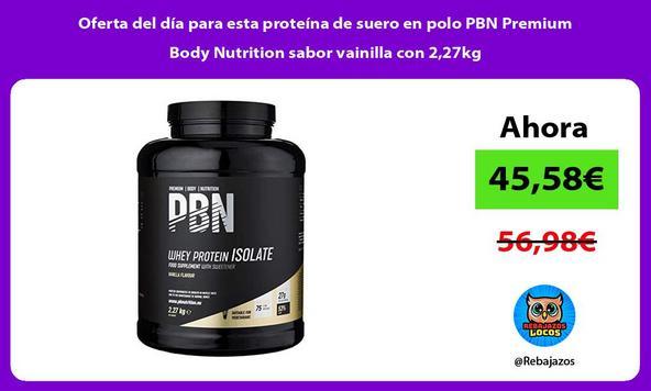 Oferta del día para esta proteína de suero en polo PBN Premium Body Nutrition sabor vainilla con 2,27kg